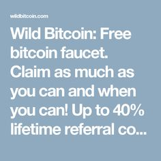 Wild Bitcoin: Free bitcoin faucet. Claim as much as you can and when you can! Up to 40% lifetime referral commission