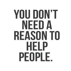 Help People! You just help them because they need your help. #changeyourcaliber