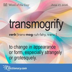 Transmogrify - to change in appearance or form, especially strangely or grotesquely; Origin: Transmogrify is of uncertain origin. It came into popular usage in the The Words, Weird Words, Words To Use, Cool Words, Strange Words, Unusual Words, Unique Words, Beautiful Words, Vocabulary Words