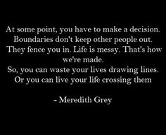 At some point, you have to make a decision. Boundaries don't keep other people out. They fence you in. Life is messy. That's how we're made. So, you can waste your lives drawing lines. Or you can live your life crossing them. - Meredith Grey.