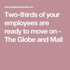 Two-thirds of your employees are ready to move on - The Globe and Mail