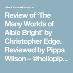 Review of 'The Many Worlds of Albie Bright' by Christopher Edge. Reviewed by Pippa Wilson – @hellopipski's blog