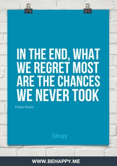 In the end, what  we regret most  are the chances  we never took by Frasier Krane #111