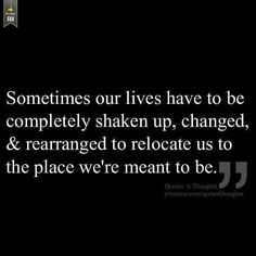 Sometimes our lives have to be completely shaken up,changed & rearranged to relocate us to the place we're meant to be.