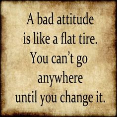 """A bad attitude is like a flat tire.  You can't go anywhere until you change it."""