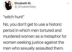 Now I don't think that people should call the assualt charges witch hunts, but don't act like the Salem witch trails was men hating woman. Literally everyone believed that witches existed and during that time there was a lot of sickness and death and people were shook.