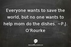~P.J. O'Rourke This is how I feel when heated political discussions happen at dinnertime. That's what I get for marrying an intelligent man and having intelligent children..... they all know how to get out of dishes.