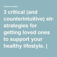 3 critical (and counterintuitive) strategies for getting loved ones to support your healthy lifestyle. | Precision Nutrition