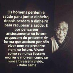 """""""Os Homens perdem saúde para juntar dinheiro, depois perdem o dinheiro para recuperar a saúde. E por pensarem ansionsamente no futuro esquecem o presente de forma que acabam por não viver nem o presente, nem o futuro. Vivem como se nunca fossem morrer e morrem como se nunca tivessem vivido'' - Dalai Lama. http://bloggers-rule.com"""