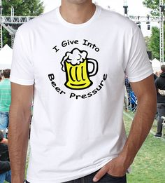 Beer T-Shirt Joke or Humor Shirt that says I give into beer pressure. For the beer drinkers.