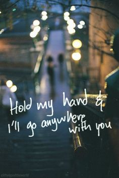 Hold my hand and I'll go anywhere with you.