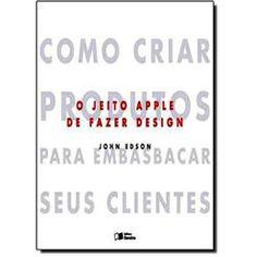 Jeito Apple de Fazer Design, O: Como Criar Produtos Para Embasbacar Seus Clientes