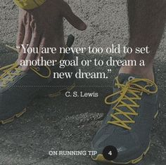 """You are never too old to set another goal or to dream a new dream."" - C.S. Lewis  Run it out"