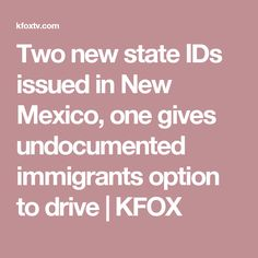 Two new state IDs issued in New Mexico, one gives undocumented immigrants option to drive   KFOX