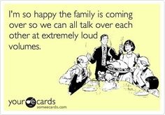 I'm so happy the family is coming over so we can all talk over each other at extremely loud volumes - your e cards