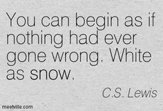 You can begin as if nothing had ever gone wrong. White as snow. C.S. Lewis