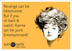 Revenge can be bittersweet. But if you sit back & watch, Karma can be pure Entertainment!!