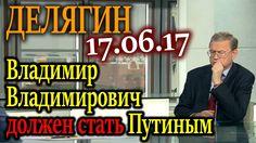 ДЕЛЯГИН. Владимир Владимирович ДОЛЖЕН стать Путиным 17.06.17