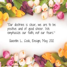 """""""Our doctrine is clear; we are to be positive and of good cheer. We emphasize our faith, not our fears.""""   ~Quentin L. Cook"""