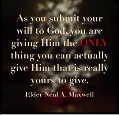 """As you submit your will to God, you are giving Him the ONLY thing you can actually give Him that is really yours to give."" - Neal A Maxwell (Everything else already belongs to God!) ~Saved by Kat M"