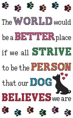 THE WORLD WOULD BE Dog Cross Stitch Pattern Digital PDF file.... When our dogs look at us, their eyes are filled with adoration, and they believe we are worthy of their love and trust. The world would be a better place if we all strive to be the person that our dog believes we are.
