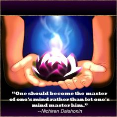 """""""One should become the master of one's mind rather than let one's mind master him."""" ~Nichiren Daishonin"""