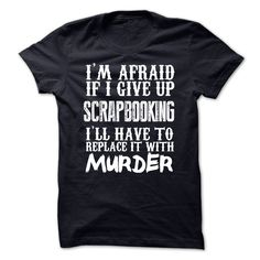 Im Afraid If I Give Up Scrapbooking Ill Have To Replace It With Murder Tshirt T Shirts, Hoodies. Check price ==► https://www.sunfrog.com/Funny/Im-Afraid-If-I-Give-Up-Scrapbooking-Ill-Have-To-Replace-It-With-Murder-Tshirt.html?41382 $21.99