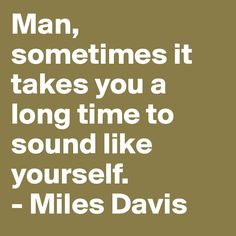 Man, sometimes it takes you a long time to sound like yourself. - Miles Davis