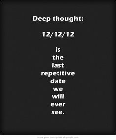 Deep thought: 12/12/12 is the last repetitive date we will ever see in our lifetime.  (Next one is January 1, 3001)