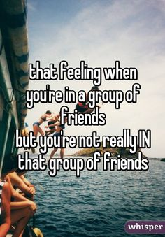 that feeling when you're in a group of friends but you're not really IN that group of friends