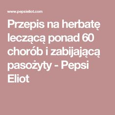 Przepis na herbatę leczącą ponad 60 chorób i zabijającą pasożyty - Pepsi Eliot Clean Eating, Healthy Eating, Health Tips, Herbalism, Remedies, Food And Drink, Health Fitness, Pepsi, Bonsai