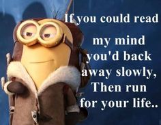 If you could read my mind you'd back away slowly, then run for your life..lol :-)