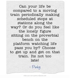 Can your life be compared to a moving train periodically making scheduled stops at stations along the way? Or do you feel like the lonely figure sitting on the proverbial bench on the platform watching life pass you by? Choose to get up and get on that train. Its not too late!