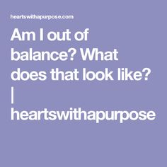Am I out of balance? What does that look like? | heartswithapurpose