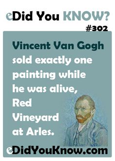 eDidYouKnow.com ► Vincent Van Gogh sold exactly one painting while he was alive, Red Vineyard at Arles.