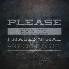 PLEASE be nice, I haven't had my ☕️ yet and I wouldn't want to have to hurt you.