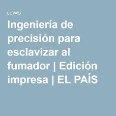 Ingeniería de precisión para esclavizar al fumador | Edición impresa | EL PAÍS