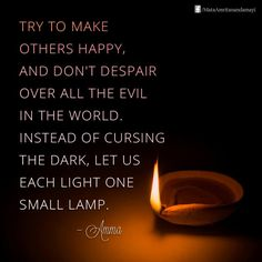 """Try to make others happy, and don't despair over all the evil in the world. Instead of cursing the dark, let us each light one small lamp."" - Amma"