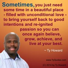 Quotes on Unconditional Love. Quotes on Intentions. Quotes on Good Intentions. Quotes on Reigniting Passion. Quotes on Belief. Quotes on Achievement. Quotes on Living at Your Best. Living Life to the Fullest. Beautiful Place. motivation quotes. motivational quotes. inspiration quotes. inspirational quotes. empowerment quotes. Motivation Magazine. Ty Howard. ( MOTIVATIONmagazine.com )