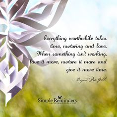 Everything worthwhile takes time, nurturing and love. When something isn't working, love it more, nurture it more and give it more time. — Bryant McGill