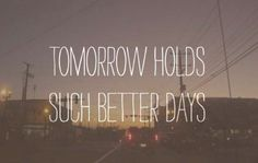 Tomorrow holds such better days.