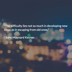 """""""The difficulty lies not so much in developing new ideas as in escaping from old ones."""""""
