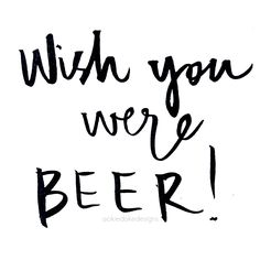 Happy Friday! ▪'Wish you were BEER!' ♡ @okiedokedesigns info.okiedoke@gmail.com Instagram: okiedokedesigns #handwritten #quote #love #friday #yay #beer #happy #love #typography #pen #ink #paper #font #writing