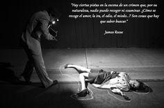 """""""Hay ciertas pistas en la escena de un crimen que, por su naturaleza, nadie puede recoger ni examinar. ¿Cómo se recoge el amor, la ira, el odio, el miedo...? Son cosas que hay que saber buscar."""" #JamesReese cita"""