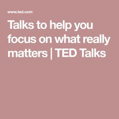 Talks to help you focus on what really matters | TED Talks