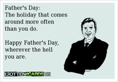 Father's Day:   The holiday that comes   around more often   than you do.    Happy Father's Day,  wherever the hell  you are.