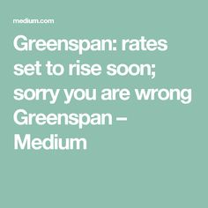 Greenspan: rates set to rise soon; sorry you are wrong Greenspan – Medium