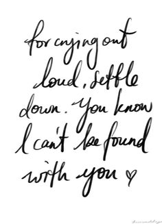 For crying out loud, settle down. You know I can't be found with you. (The 1975 - Settle Down)