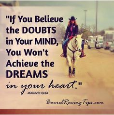 If you believe the doubts in your mind you won't achieve the dreams in your heart