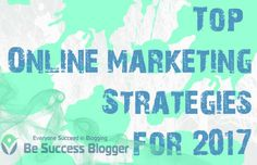 Top 5 Online Marketing Strategies for 2017 - http://besuccessblogger.com/top-online-marketing-strategies/